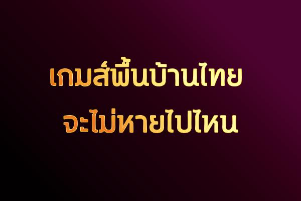 เกมส์พื้นบ้านไทย จะไม่หายไปไหน